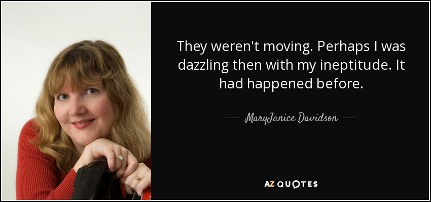 They weren't moving. Perhaps I was dazzling then with my ineptitude. It had happened before. - MaryJanice Davidson