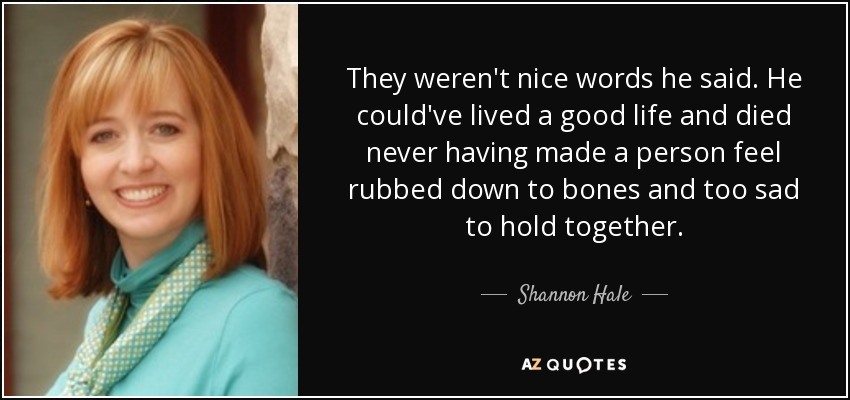 They weren't nice words he said. He could've lived a good life and died never having made a person feel rubbed down to bones and too sad to hold together. - Shannon Hale