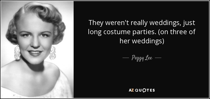 They weren't really weddings, just long costume parties. (on three of her weddings) - Peggy Lee