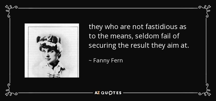 they who are not fastidious as to the means, seldom fail of securing the result they aim at. - Fanny Fern