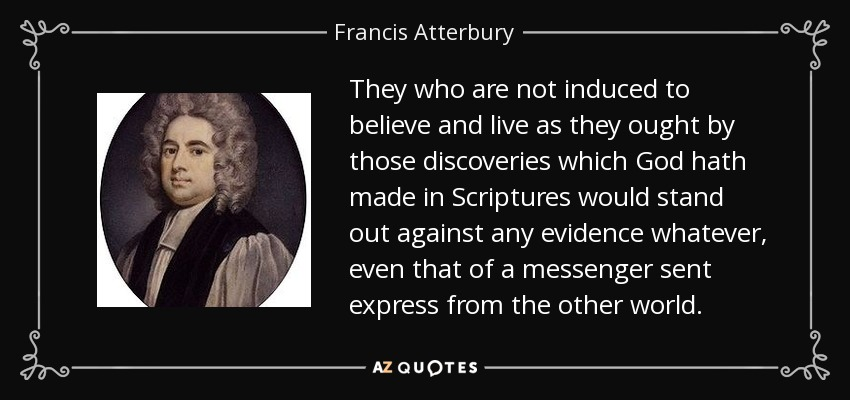They who are not induced to believe and live as they ought by those discoveries which God hath made in Scriptures would stand out against any evidence whatever, even that of a messenger sent express from the other world. - Francis Atterbury
