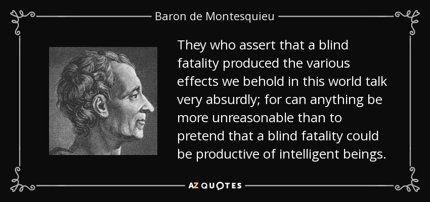 They who assert that a blind fatality produced the various effects we behold in this world talk very absurdly; for can anything be more unreasonable than to pretend that a blind fatality could be productive of intelligent beings. - Baron de Montesquieu