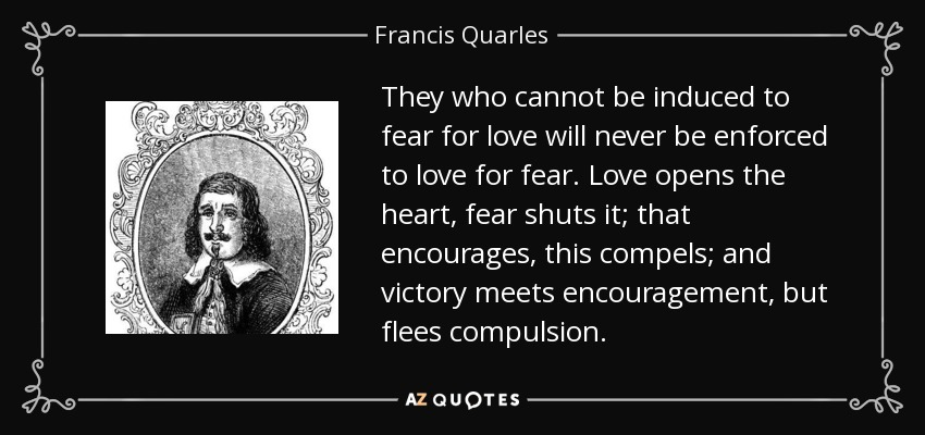 They who cannot be induced to fear for love will never be enforced to love for fear. Love opens the heart, fear shuts it; that encourages, this compels; and victory meets encouragement, but flees compulsion. - Francis Quarles
