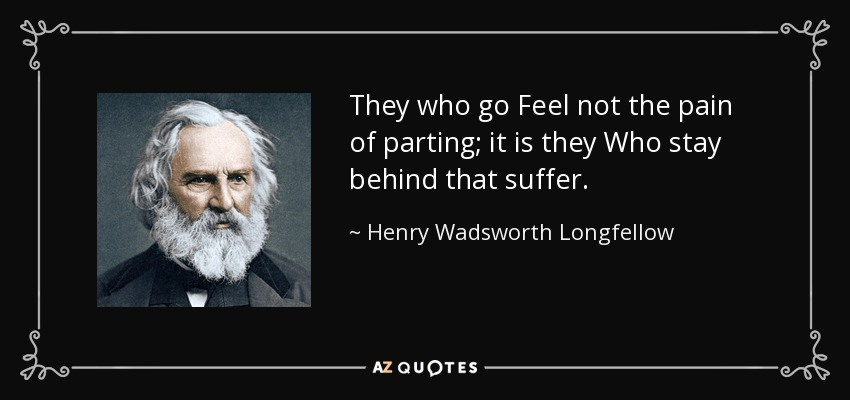 They who go Feel not the pain of parting; it is they Who stay behind that suffer. - Henry Wadsworth Longfellow