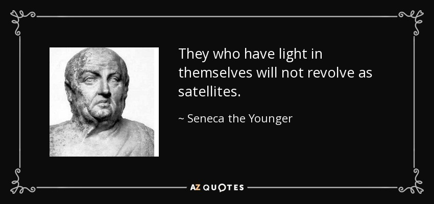 They who have light in themselves will not revolve as satellites. - Seneca the Younger