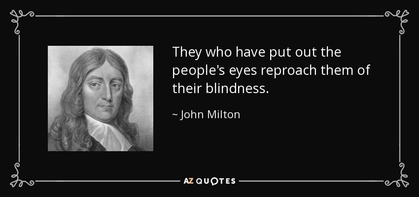 They who have put out the people's eyes reproach them of their blindness. - John Milton