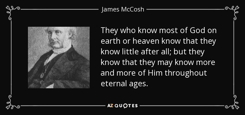 They who know most of God on earth or heaven know that they know little after all; but they know that they may know more and more of Him throughout eternal ages. - James McCosh