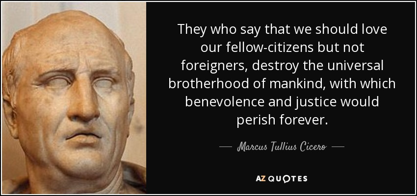 They who say that we should love our fellow-citizens but not foreigners, destroy the universal brotherhood of mankind, with which benevolence and justice would perish forever. - Marcus Tullius Cicero