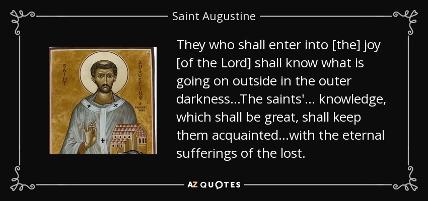 They who shall enter into [the] joy [of the Lord] shall know what is going on outside in the outer darkness. . .The saints'. . . knowledge, which shall be great, shall keep them acquainted. . .with the eternal sufferings of the lost. - Saint Augustine