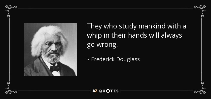 They who study mankind with a whip in their hands will always go wrong. - Frederick Douglass