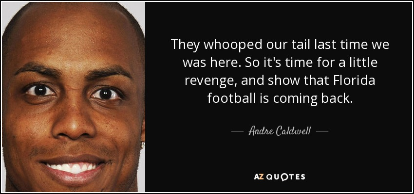 They whooped our tail last time we was here. So it's time for a little revenge, and show that Florida football is coming back. - Andre Caldwell