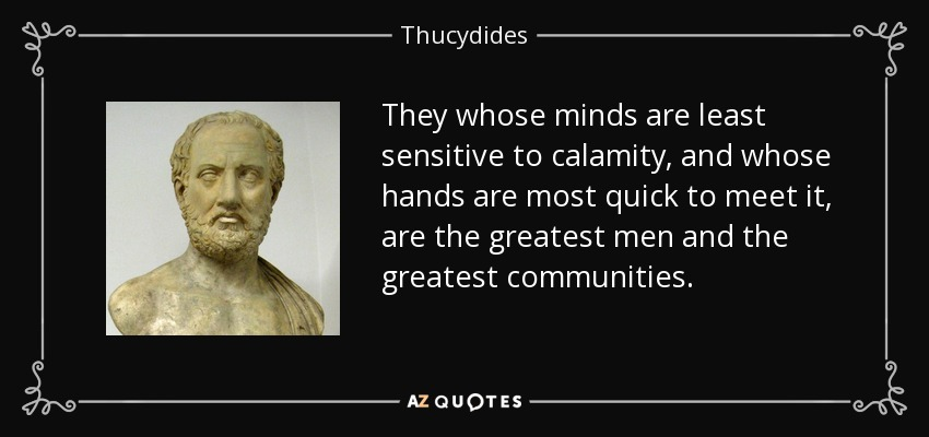 They whose minds are least sensitive to calamity, and whose hands are most quick to meet it, are the greatest men and the greatest communities. - Thucydides