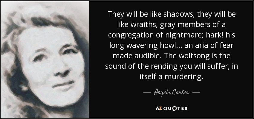 They will be like shadows, they will be like wraiths, gray members of a congregation of nightmare; hark! his long wavering howl . . . an aria of fear made audible. The wolfsong is the sound of the rending you will suffer, in itself a murdering. - Angela Carter