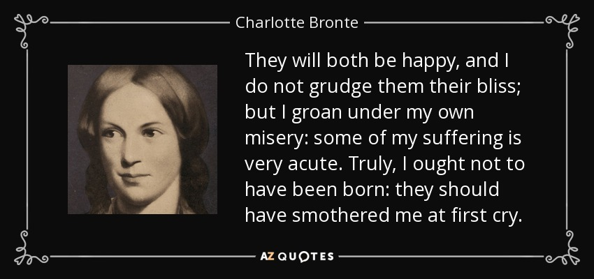 They will both be happy, and I do not grudge them their bliss; but I groan under my own misery: some of my suffering is very acute. Truly, I ought not to have been born: they should have smothered me at first cry. - Charlotte Bronte