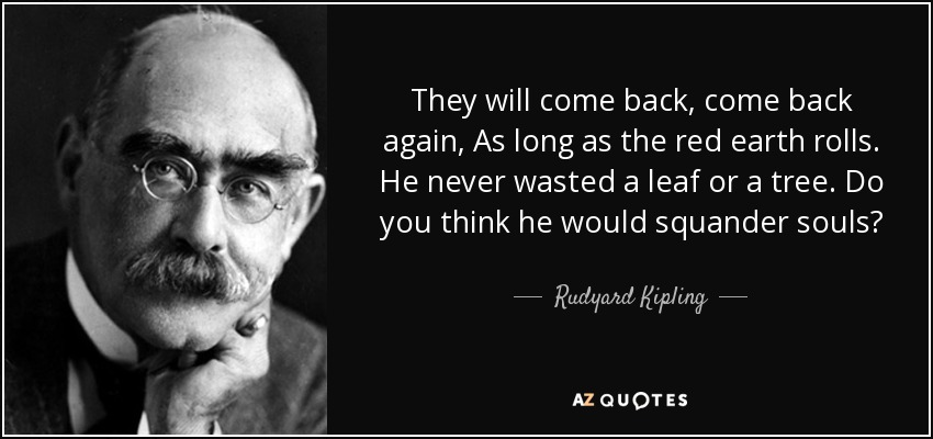 They will come back, come back again, As long as the red earth rolls. He never wasted a leaf or a tree. Do you think he would squander souls? - Rudyard Kipling