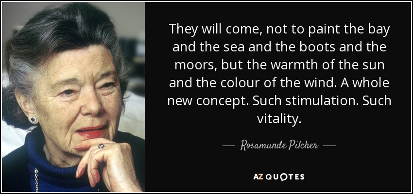 They will come, not to paint the bay and the sea and the boots and the moors, but the warmth of the sun and the colour of the wind. A whole new concept. Such stimulation. Such vitality. - Rosamunde Pilcher