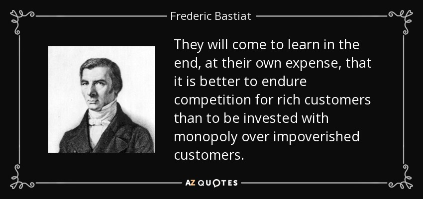 They will come to learn in the end, at their own expense, that it is better to endure competition for rich customers than to be invested with monopoly over impoverished customers. - Frederic Bastiat