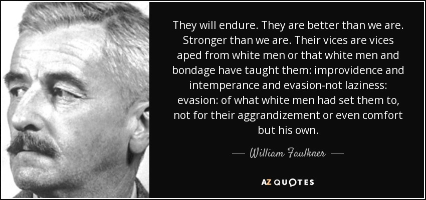 They will endure. They are better than we are. Stronger than we are. Their vices are vices aped from white men or that white men and bondage have taught them: improvidence and intemperance and evasion-not laziness: evasion: of what white men had set them to, not for their aggrandizement or even comfort but his own. - William Faulkner