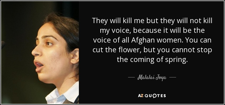They will kill me but they will not kill my voice, because it will be the voice of all Afghan women. You can cut the flower, but you cannot stop the coming of spring. - Malalai Joya