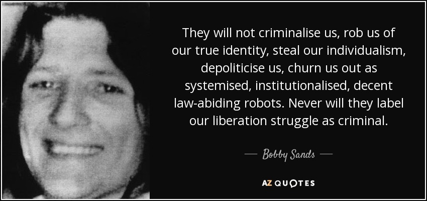 They will not criminalise us, rob us of our true identity, steal our individualism, depoliticise us, churn us out as systemised, institutionalised, decent law-abiding robots. Never will they label our liberation struggle as criminal. - Bobby Sands