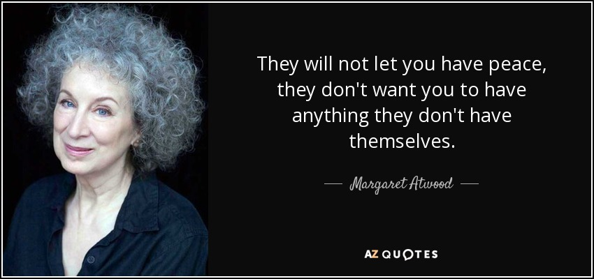 They will not let you have peace, they don't want you to have anything they don't have themselves. - Margaret Atwood
