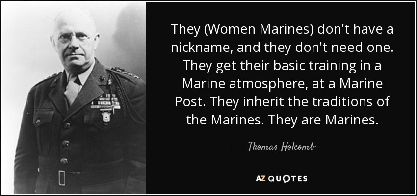 They (Women Marines) don't have a nickname, and they don't need one. They get their basic training in a Marine atmosphere, at a Marine Post. They inherit the traditions of the Marines. They are Marines. - Thomas Holcomb
