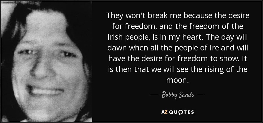 They won't break me because the desire for freedom, and the freedom of the Irish people, is in my heart. The day will dawn when all the people of Ireland will have the desire for freedom to show. It is then that we will see the rising of the moon. - Bobby Sands