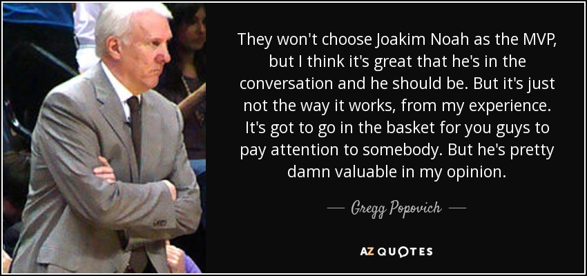 They won't choose Joakim Noah as the MVP, but I think it's great that he's in the conversation and he should be. But it's just not the way it works, from my experience. It's got to go in the basket for you guys to pay attention to somebody. But he's pretty damn valuable in my opinion. - Gregg Popovich