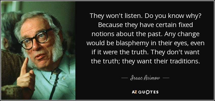 They won't listen. Do you know why? Because they have certain fixed notions about the past. Any change would be blasphemy in their eyes, even if it were the truth. They don't want the truth; they want their traditions. - Isaac Asimov