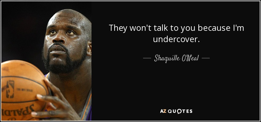 They won't talk to you because I'm undercover. - Shaquille O'Neal