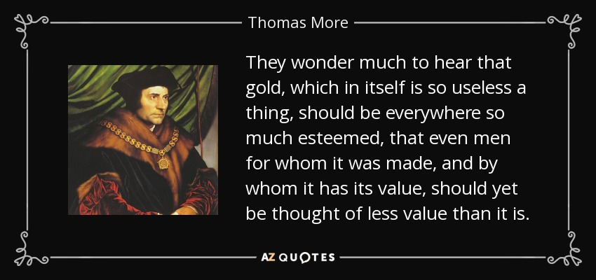 They wonder much to hear that gold, which in itself is so useless a thing, should be everywhere so much esteemed, that even men for whom it was made, and by whom it has its value, should yet be thought of less value than it is. - Thomas More