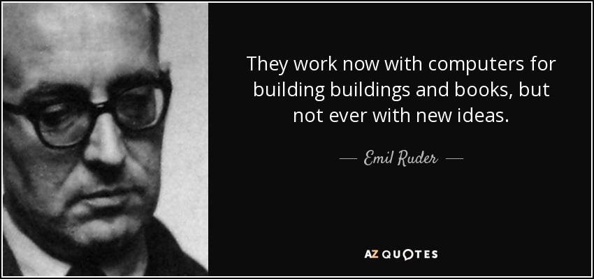 They work now with computers for building buildings and books, but not ever with new ideas. - Emil Ruder