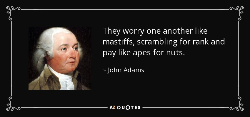 They worry one another like mastiffs, scrambling for rank and pay like apes for nuts. - John Adams