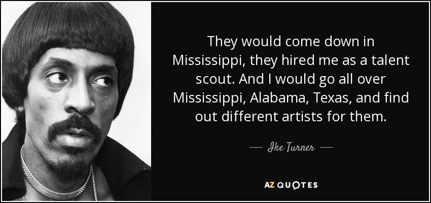 They would come down in Mississippi, they hired me as a talent scout. And I would go all over Mississippi, Alabama, Texas, and find out different artists for them. - Ike Turner