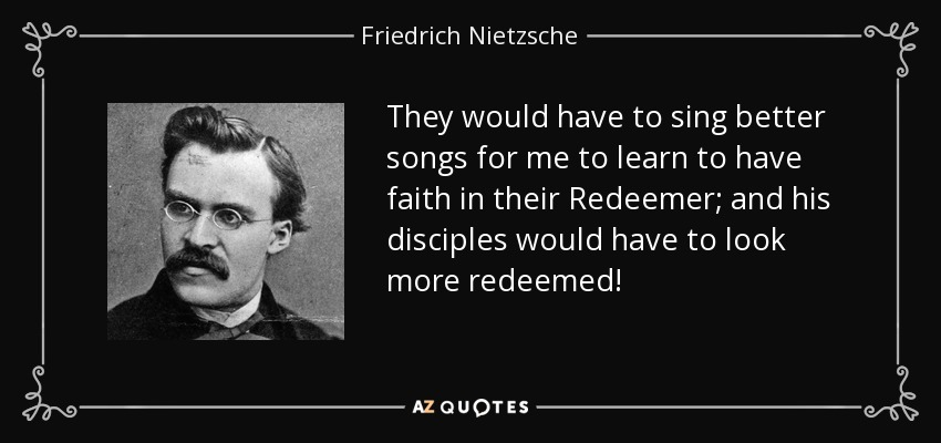 They would have to sing better songs for me to learn to have faith in their Redeemer; and his disciples would have to look more redeemed! - Friedrich Nietzsche