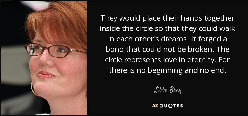 They would place their hands together inside the circle so that they could walk in each other's dreams. It forged a bond that could not be broken. The circle represents love in eternity. For there is no beginning and no end. - Libba Bray