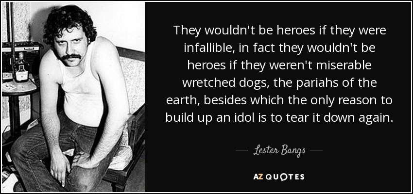 They wouldn't be heroes if they were infallible, in fact they wouldn't be heroes if they weren't miserable wretched dogs, the pariahs of the earth, besides which the only reason to build up an idol is to tear it down again. - Lester Bangs