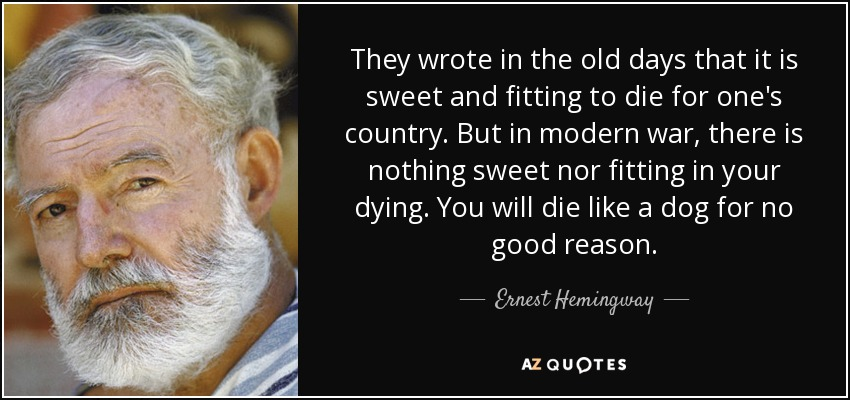 They wrote in the old days that it is sweet and fitting to die for one's country. But in modern war, there is nothing sweet nor fitting in your dying. You will die like a dog for no good reason. - Ernest Hemingway