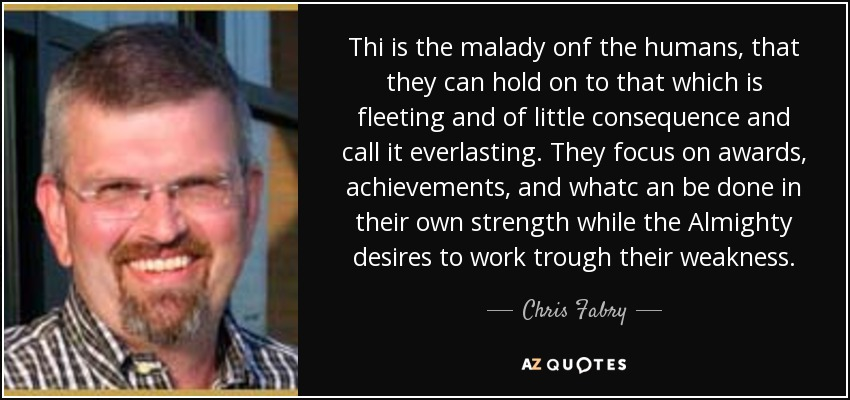 Thi is the malady onf the humans, that they can hold on to that which is fleeting and of little consequence and call it everlasting. They focus on awards, achievements, and whatc an be done in their own strength while the Almighty desires to work trough their weakness. - Chris Fabry