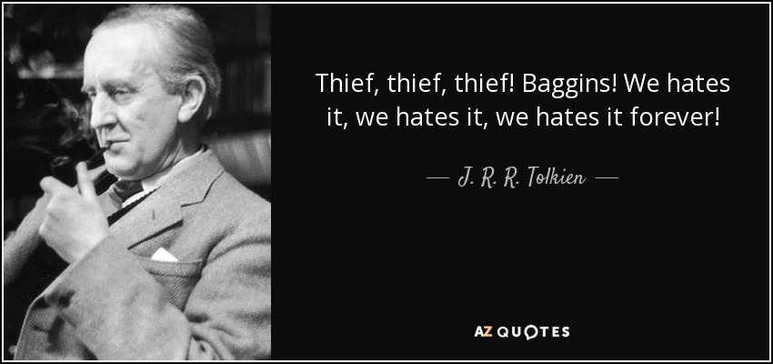 Thief, thief, thief! Baggins! We hates it, we hates it, we hates it forever! - J. R. R. Tolkien