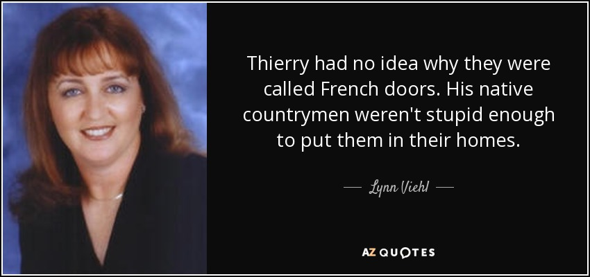 Thierry had no idea why they were called French doors. His native countrymen weren't stupid enough to put them in their homes. - Lynn Viehl