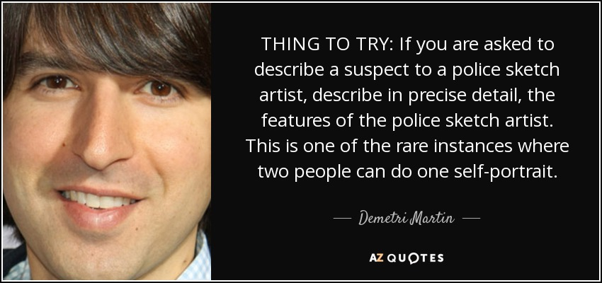 THING TO TRY: If you are asked to describe a suspect to a police sketch artist, describe in precise detail, the features of the police sketch artist. This is one of the rare instances where two people can do one self-portrait. - Demetri Martin