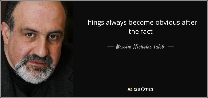 Things always become obvious after the fact - Nassim Nicholas Taleb