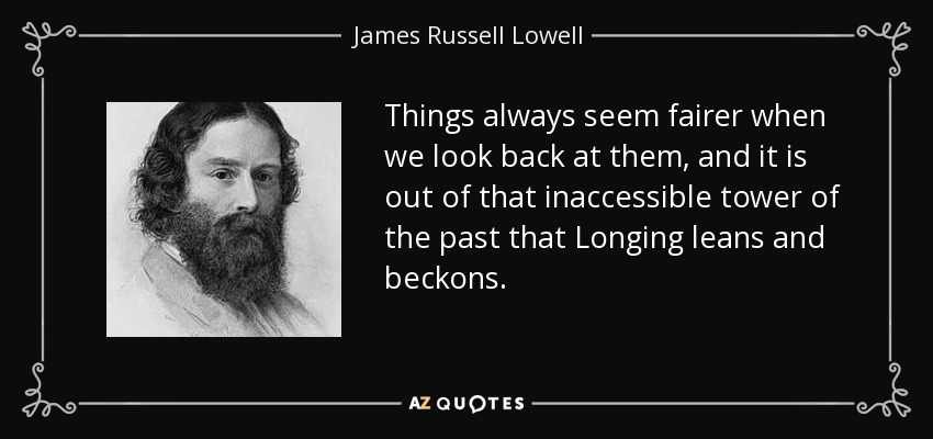 Things always seem fairer when we look back at them, and it is out of that inaccessible tower of the past that Longing leans and beckons. - James Russell Lowell