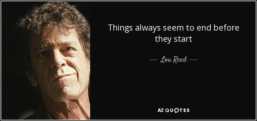 Things always seem to end before they start - Lou Reed
