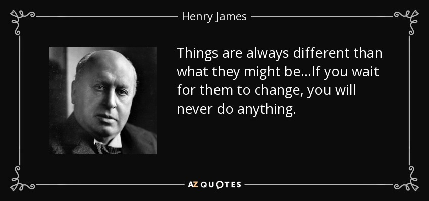 Things are always different than what they might be...If you wait for them to change, you will never do anything. - Henry James
