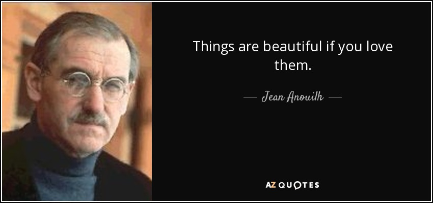 Things are beautiful if you love them. - Jean Anouilh