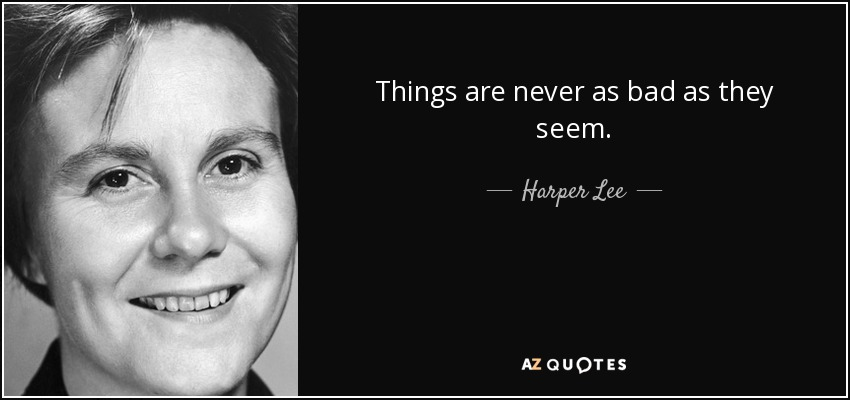 Things are never as bad as they seem. - Harper Lee
