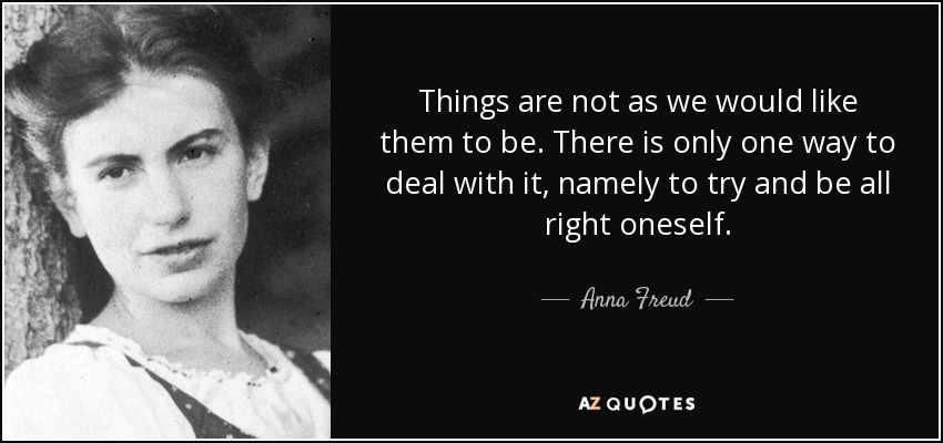 Things are not as we would like them to be. There is only one way to deal with it, namely to try and be all right oneself. - Anna Freud