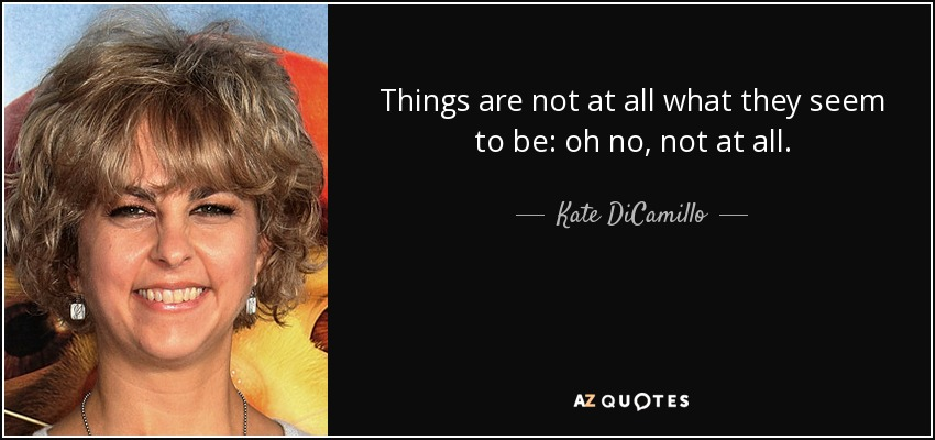 Things are not at all what they seem to be: oh no, not at all. - Kate DiCamillo